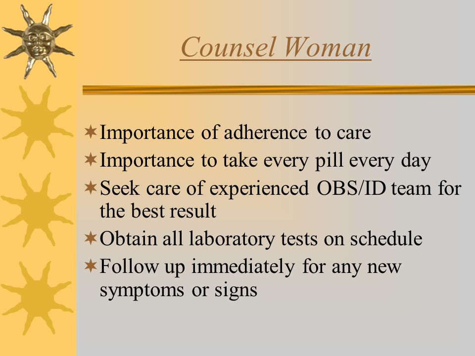Counsel Woman  Importance of adherence to care  Importance to take every pill every day  Seek care of experienced OBS/ID team for the best result  Obtain all laboratory tests on schedule  Follow up immediately for any new symptoms or signs