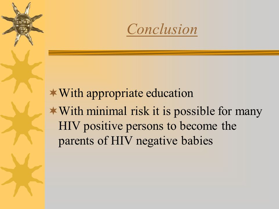 Conclusion  With appropriate education  With minimal risk it is possible for many HIV positive persons to become the parents of HIV negative babies