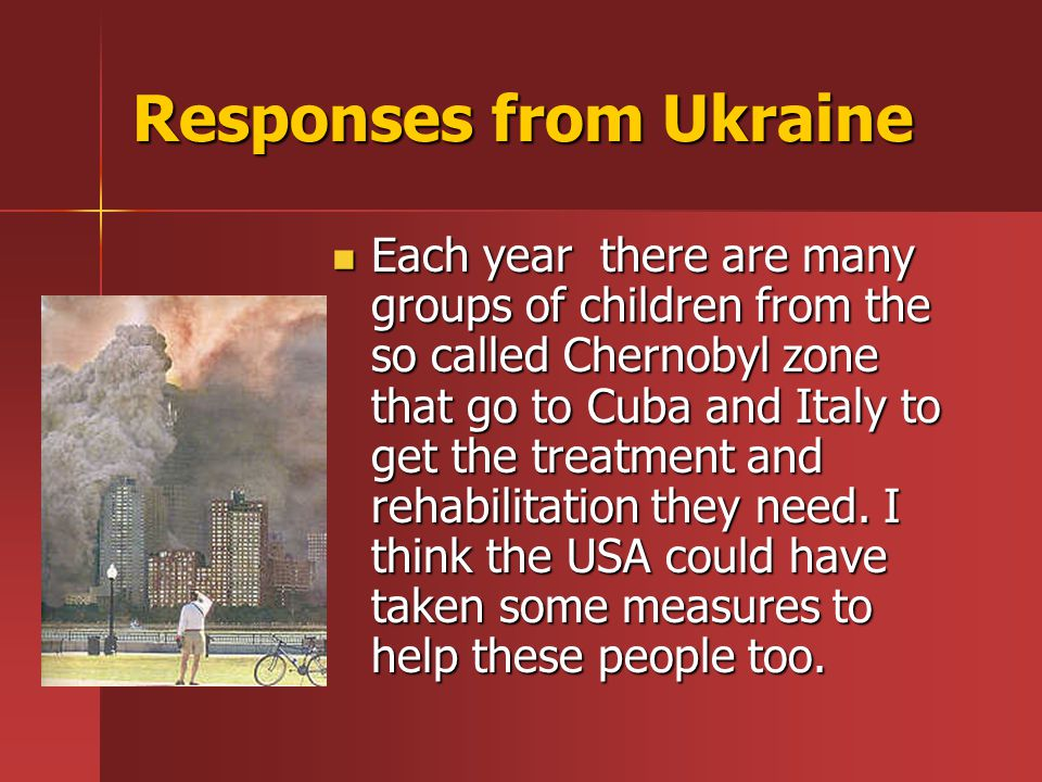 Responses from Ukraine Each year there are many groups of children from the so called Chernobyl zone that go to Cuba and Italy to get the treatment and rehabilitation they need.