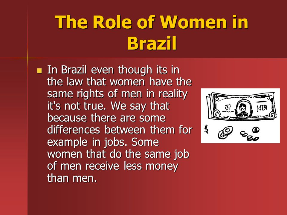 The Role of Women in Brazil In Brazil even though its in the law that women have the same rights of men in reality it s not true.