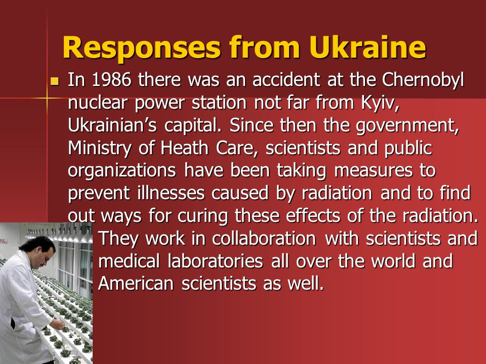 Responses from Ukraine In 1986 there was an accident at the Chernobyl nuclear power station not far from Kyiv, Ukrainian's capital.