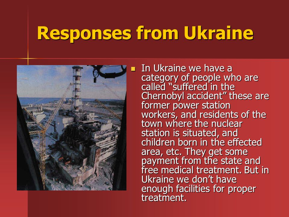 Responses from Ukraine In Ukraine we have a category of people who are called suffered in the Chernobyl accident these are former power station workers, and residents of the town where the nuclear station is situated, and children born in the effected area, etc.