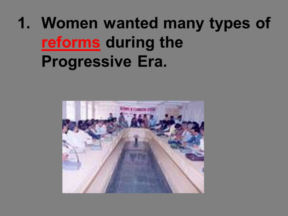 1.Women wanted many types of reforms during the Progressive Era.