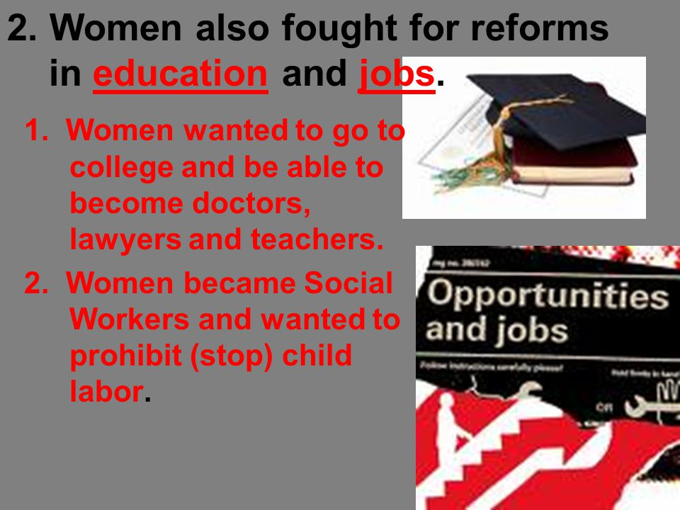 1. Women wanted to go to college and be able to become doctors, lawyers and teachers. 2. Women became Social Workers and wanted to prohibit (stop) chi