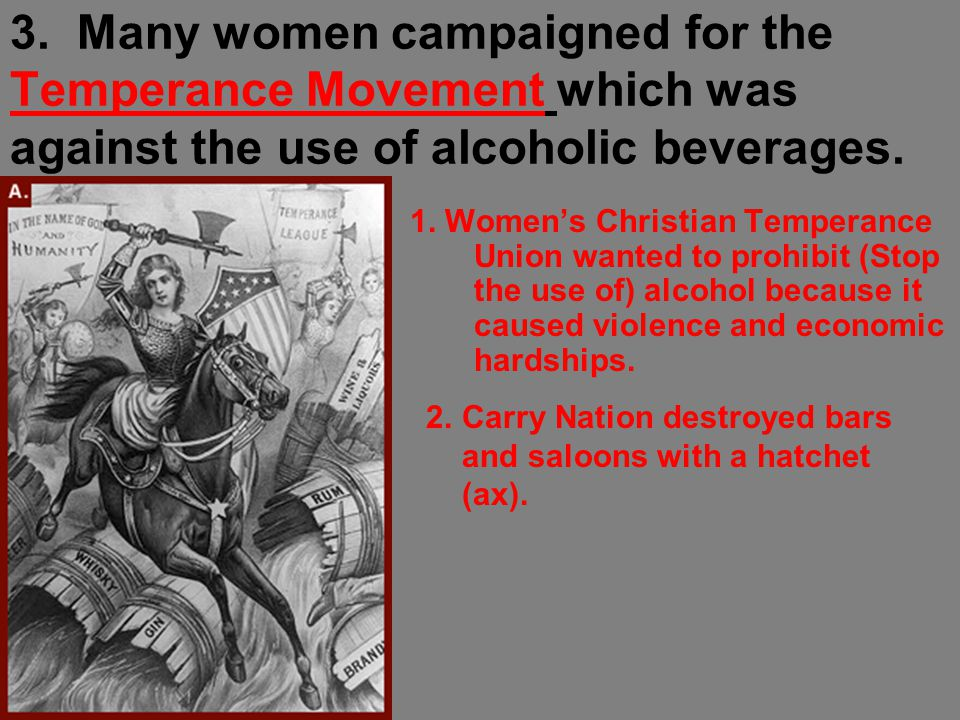 3. Many women campaigned for the Temperance Movement which was against the use of alcoholic beverages. 1. Women's Christian Temperance Union wanted to