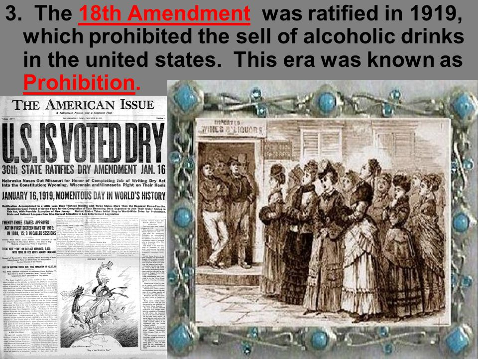3. The 18th Amendment was ratified in 1919, which prohibited the sell of alcoholic drinks in the united states. This era was known as Prohibition.