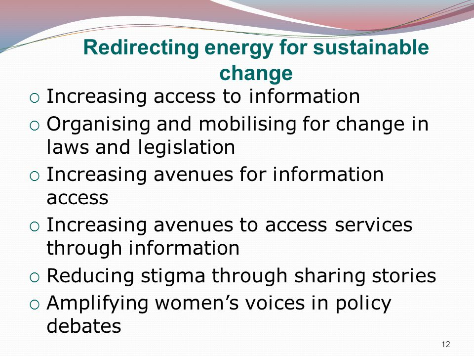 Redirecting energy for sustainable change  Increasing access to information  Organising and mobilising for change in laws and legislation  Increasing avenues for information access  Increasing avenues to access services through information  Reducing stigma through sharing stories  Amplifying women's voices in policy debates 12