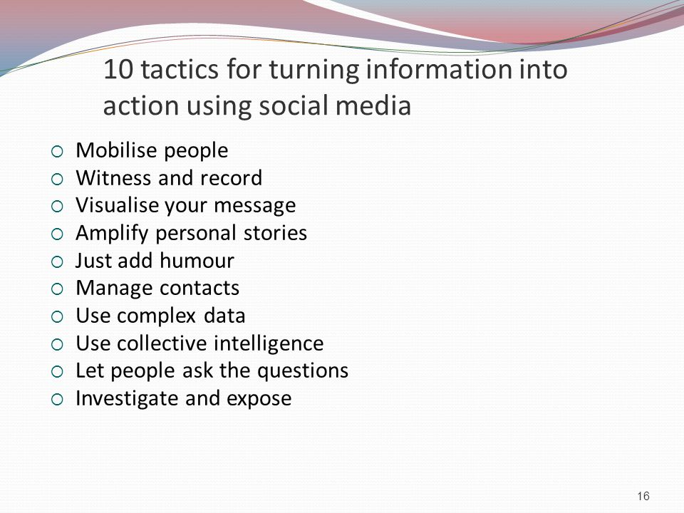 10 tactics for turning information into action using social media  Mobilise people  Witness and record  Visualise your message  Amplify personal stories  Just add humour  Manage contacts  Use complex data  Use collective intelligence  Let people ask the questions  Investigate and expose 16