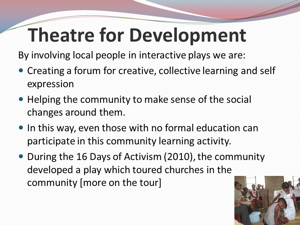 Theatre for Development By involving local people in interactive plays we are: Creating a forum for creative, collective learning and self expression Helping the community to make sense of the social changes around them.