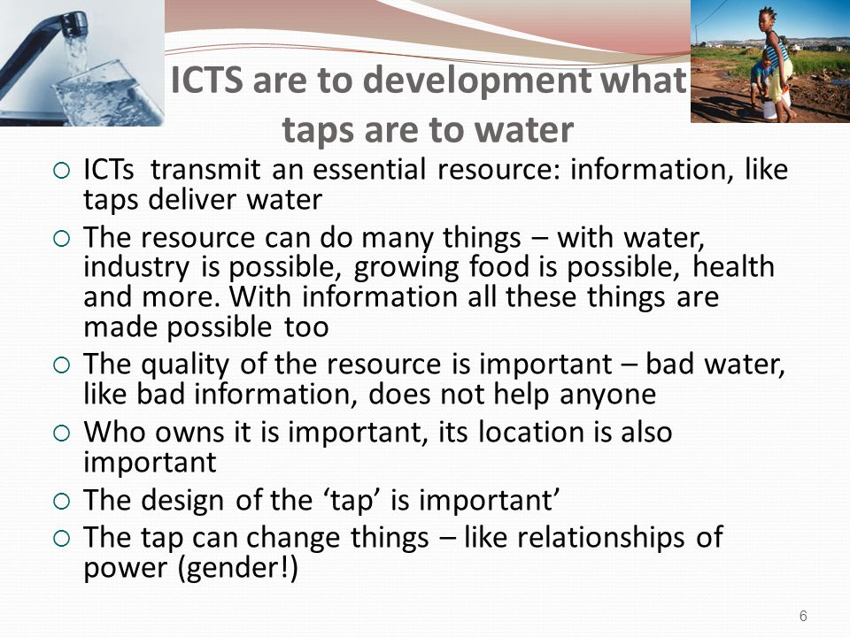ICTS are to development what taps are to water  ICTs transmit an essential resource: information, like taps deliver water  The resource can do many things – with water, industry is possible, growing food is possible, health and more.