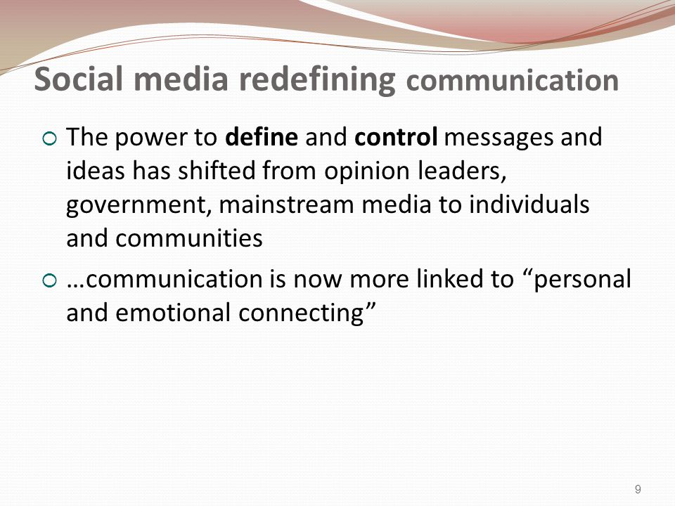 Social media redefining communication  The power to define and control messages and ideas has shifted from opinion leaders, government, mainstream media to individuals and communities  …communication is now more linked to personal and emotional connecting 9