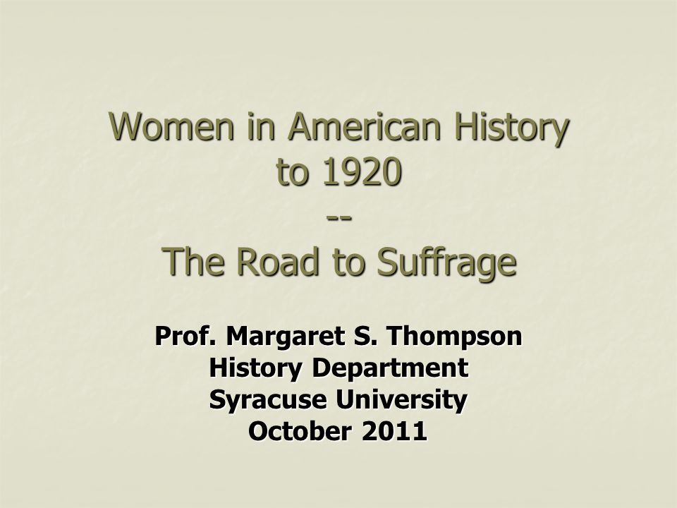 Women in American History to 1920 -- The Road to Suffrage Prof. Margaret S. Thompson History Department Syracuse University October 2011