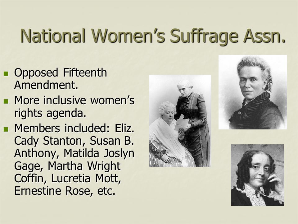 National Women's Suffrage Assn. Opposed Fifteenth Amendment. Opposed Fifteenth Amendment. More inclusive women's rights agenda. More inclusive women's