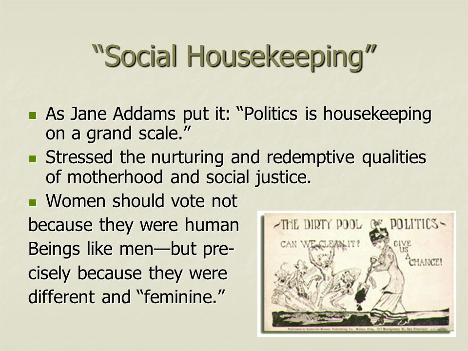 """Social Housekeeping"" As Jane Addams put it: ""Politics is housekeeping on a grand scale."" As Jane Addams put it: ""Politics is housekeeping on a grand"