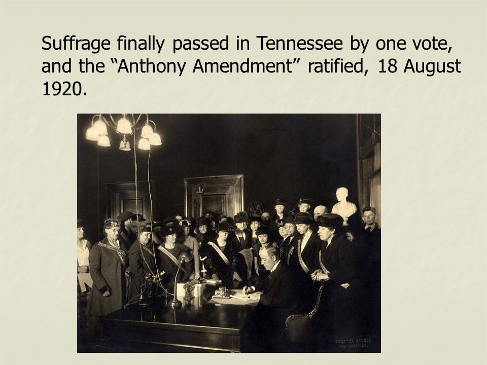 "Suffrage finally passed in Tennessee by one vote, and the ""Anthony Amendment"" ratified, 18 August 1920."