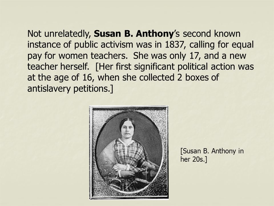 Not unrelatedly, Susan B. Anthony's second known instance of public activism was in 1837, calling for equal pay for women teachers. She was only 17, a