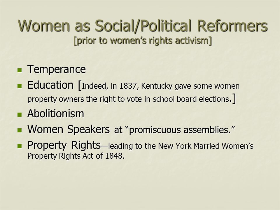 Women as Social/Political Reformers [prior to women's rights activism] Temperance Temperance Education [ Indeed, in 1837, Kentucky gave some women pro