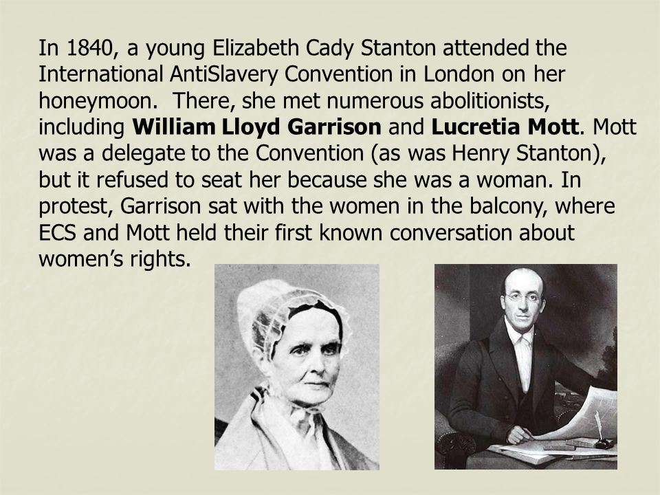 In 1840, a young Elizabeth Cady Stanton attended the International AntiSlavery Convention in London on her honeymoon. There, she met numerous abolitio