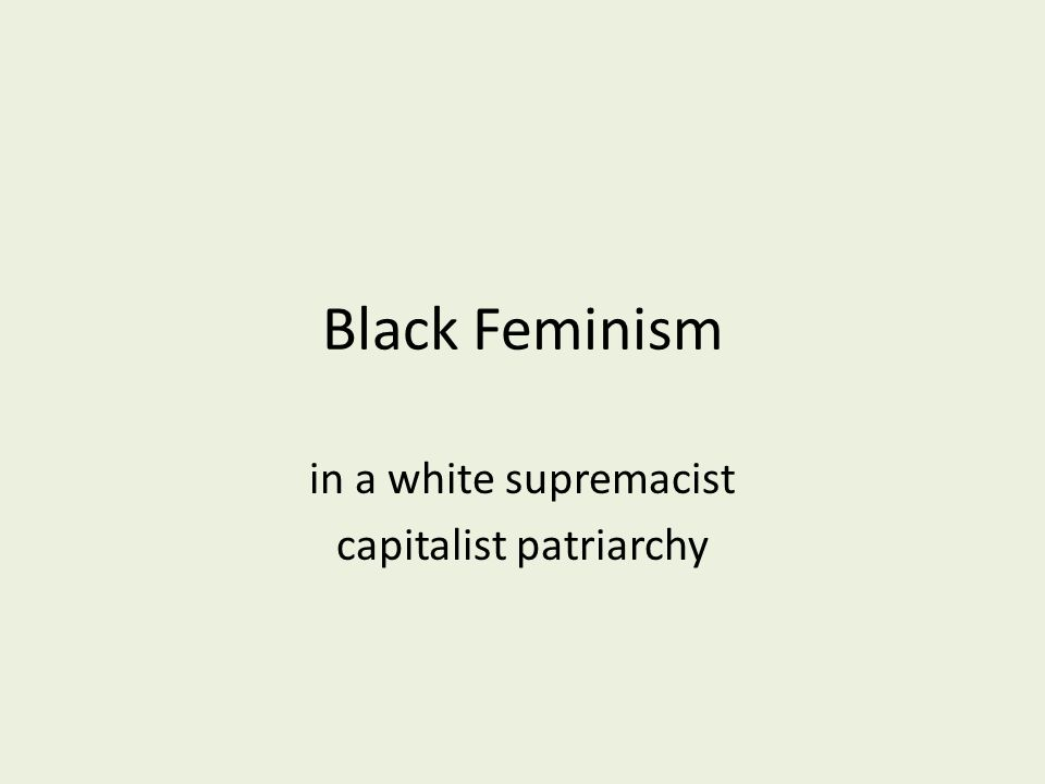 Black Feminism in a white supremacist capitalist patriarchy