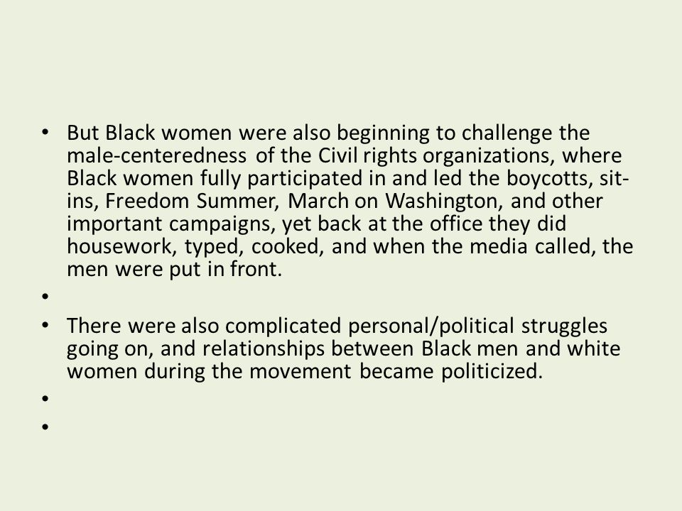 But Black women were also beginning to challenge the male-centeredness of the Civil rights organizations, where Black women fully participated in and