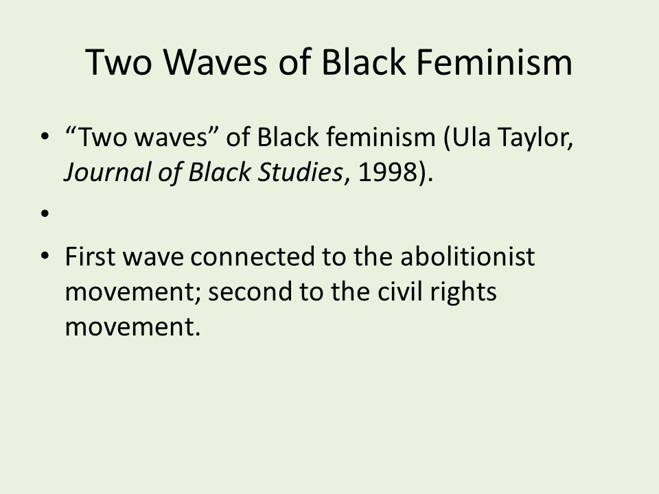 """Two Waves of Black Feminism """"Two waves"""" of Black feminism (Ula Taylor, Journal of Black Studies, 1998). First wave connected to the abolitionist movem"""