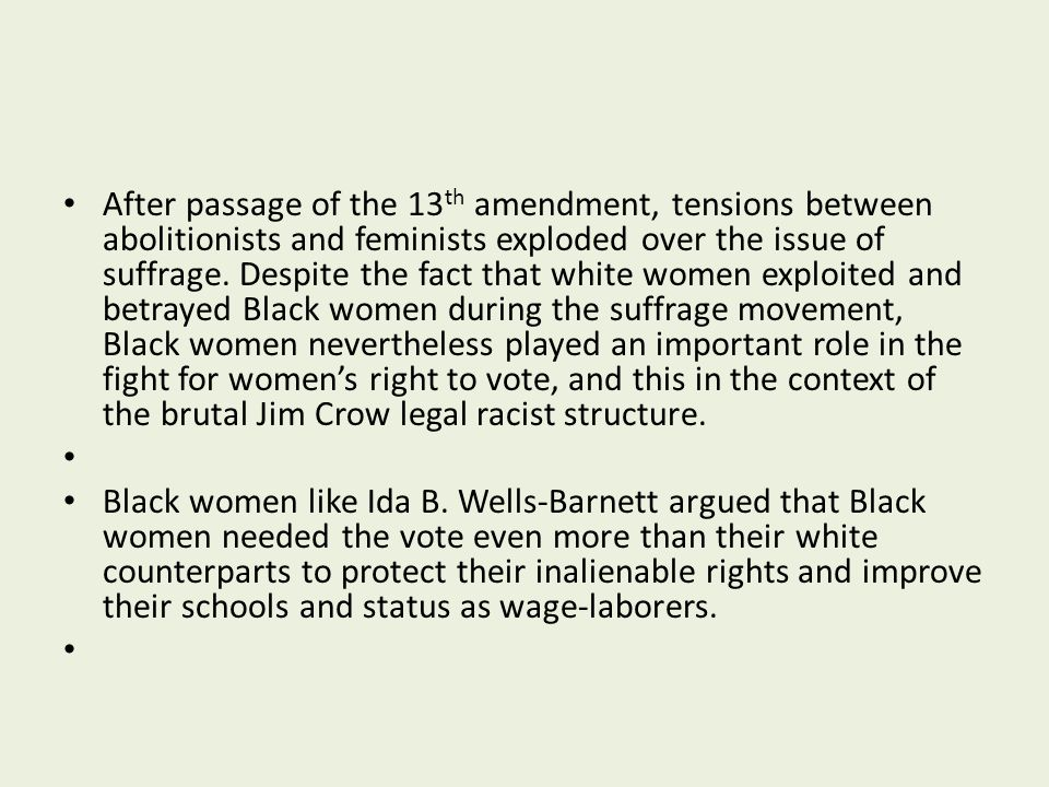 After passage of the 13 th amendment, tensions between abolitionists and feminists exploded over the issue of suffrage. Despite the fact that white wo