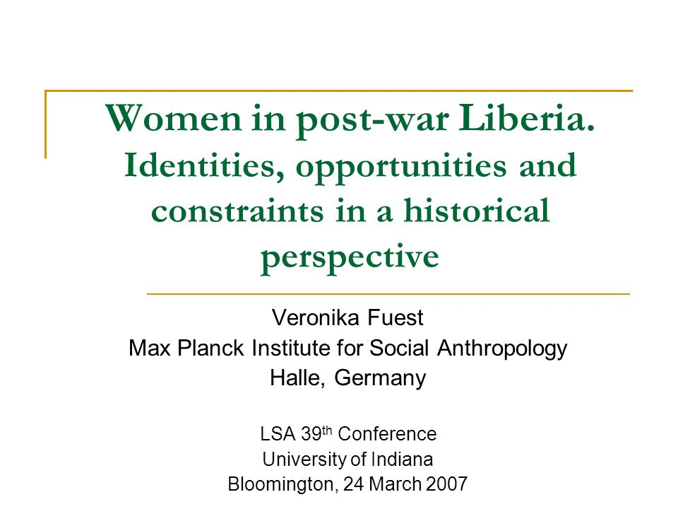 Women in post-war Liberia. Identities, opportunities and constraints in a historical perspective Veronika Fuest Max Planck Institute for Social Anthro