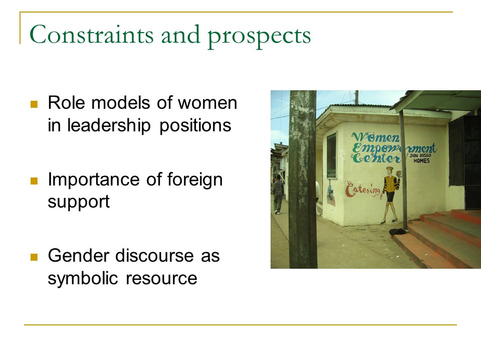 Constraints and prospects Role models of women in leadership positions Importance of foreign support Gender discourse as symbolic resource
