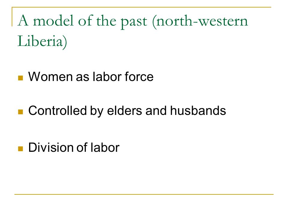 A model of the past (north-western Liberia) Women as labor force Controlled by elders and husbands Division of labor