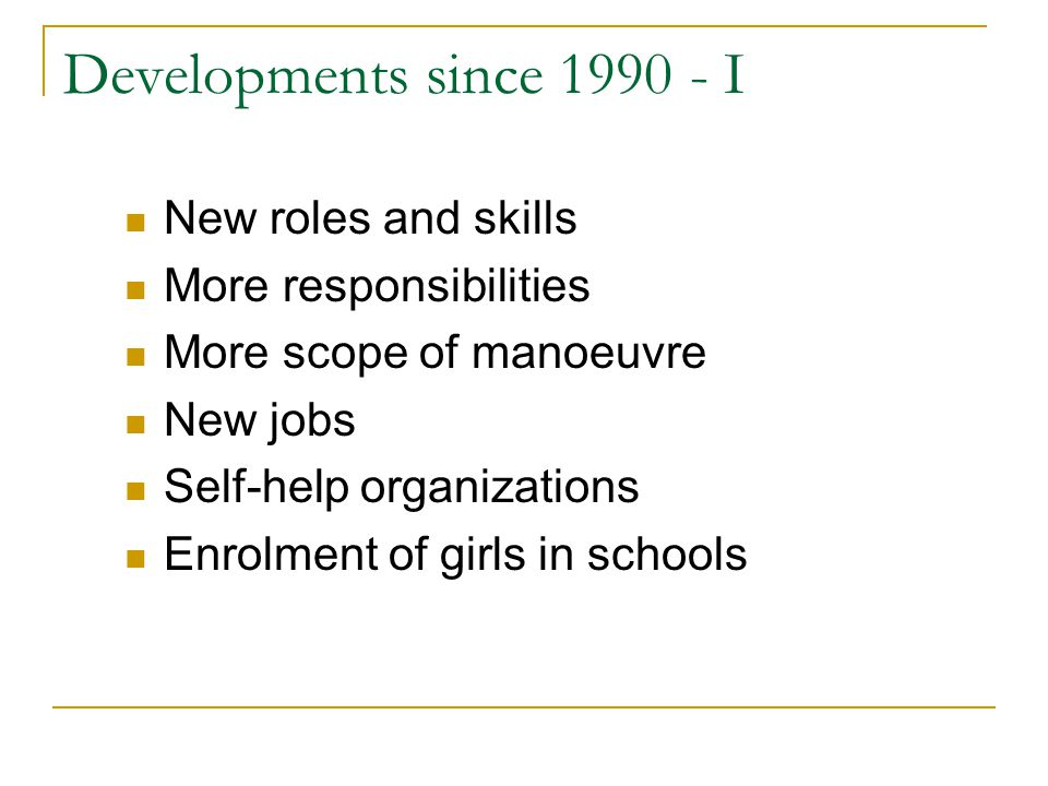 Developments since 1990 - I New roles and skills More responsibilities More scope of manoeuvre New jobs Self-help organizations Enrolment of girls in