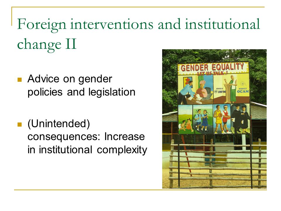 Foreign interventions and institutional change II Advice on gender policies and legislation (Unintended) consequences: Increase in institutional compl