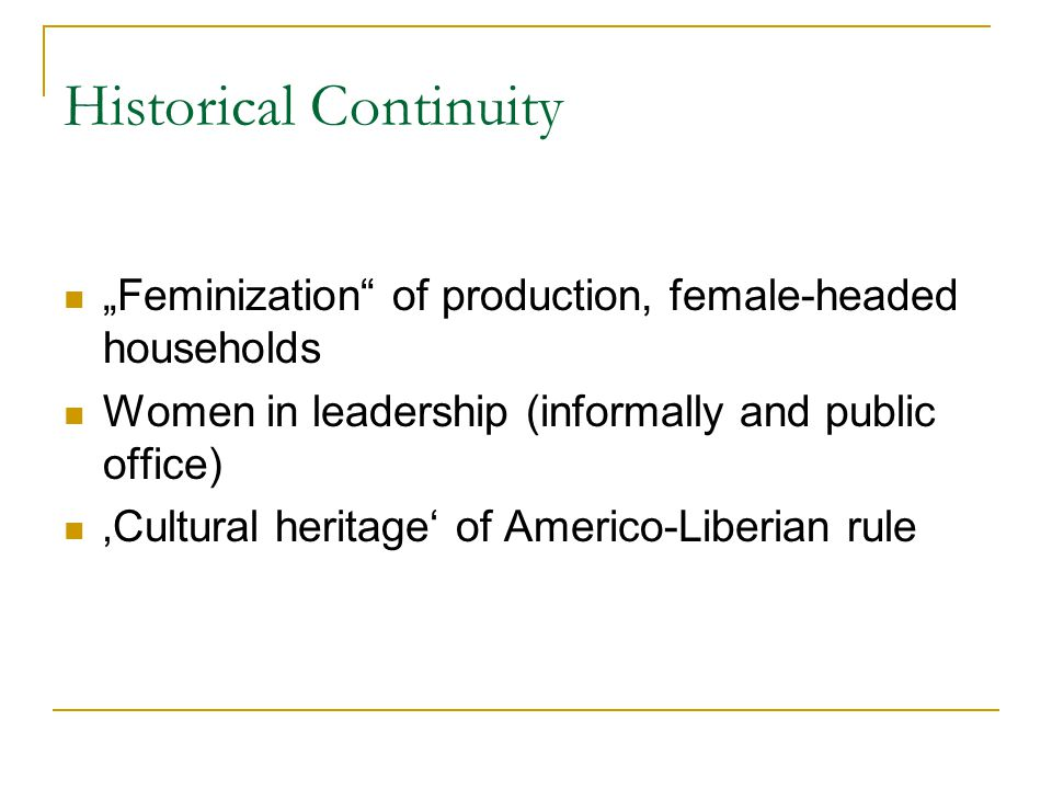 "Historical Continuity ""Feminization"" of production, female-headed households Women in leadership (informally and public office) 'Cultural heritage' of"