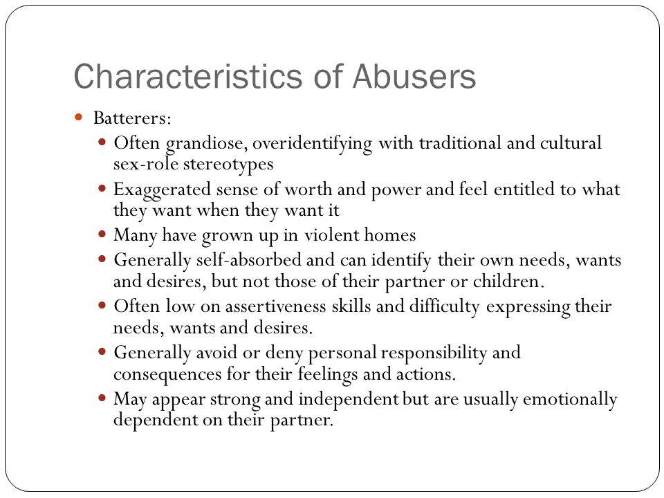 Characteristics of Abusers Batterers: Often grandiose, overidentifying with traditional and cultural sex-role stereotypes Exaggerated sense of worth a