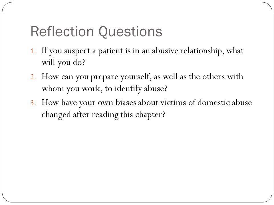 Reflection Questions 1. If you suspect a patient is in an abusive relationship, what will you do.