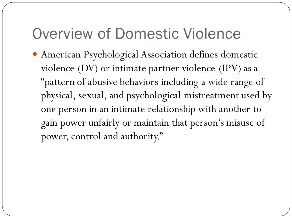 Overview of Domestic Violence American Psychological Association defines domestic violence (DV) or intimate partner violence (IPV) as a pattern of abusive behaviors including a wide range of physical, sexual, and psychological mistreatment used by one person in an intimate relationship with another to gain power unfairly or maintain that person's misuse of power, control and authority.