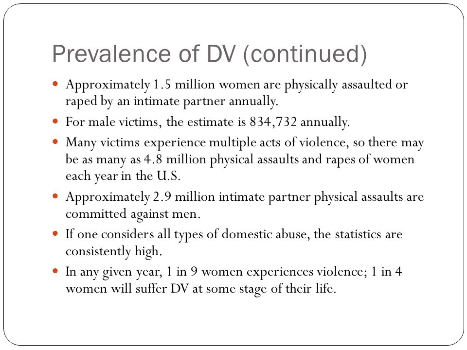 Prevalence of DV (continued) Approximately 1.5 million women are physically assaulted or raped by an intimate partner annually.