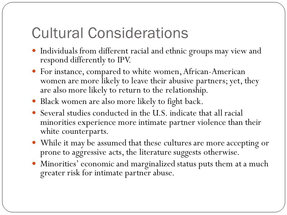 Cultural Considerations Individuals from different racial and ethnic groups may view and respond differently to IPV. For instance, compared to white w