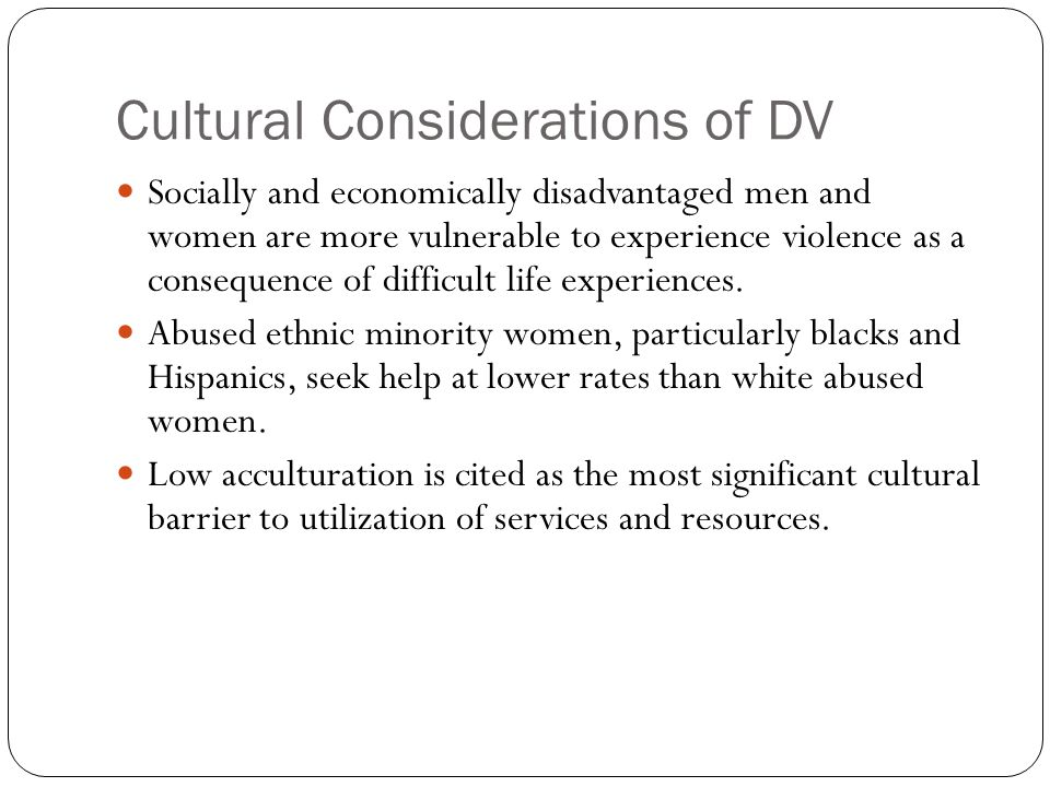 Cultural Considerations of DV Socially and economically disadvantaged men and women are more vulnerable to experience violence as a consequence of dif