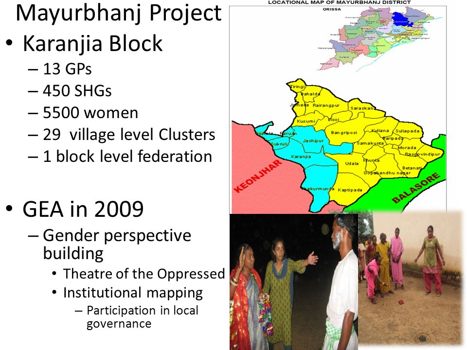 Mayurbhanj Project Karanjia Block – 13 GPs – 450 SHGs – 5500 women – 29 village level Clusters – 1 block level federation GEA in 2009 – Gender perspective building Theatre of the Oppressed Institutional mapping – Participation in local governance