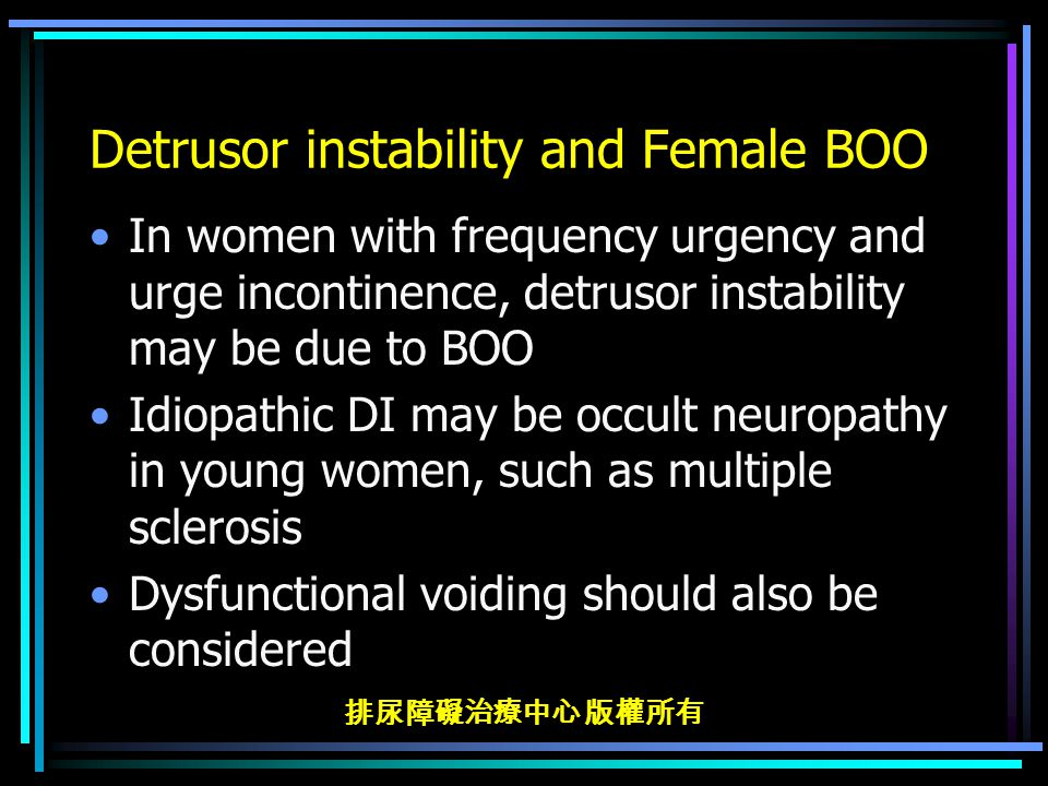 排尿障礙治療中心 版權所有 Detrusor instability and Female BOO In women with frequency urgency and urge incontinence, detrusor instability may be due to BOO Idiopathic DI may be occult neuropathy in young women, such as multiple sclerosis Dysfunctional voiding should also be considered