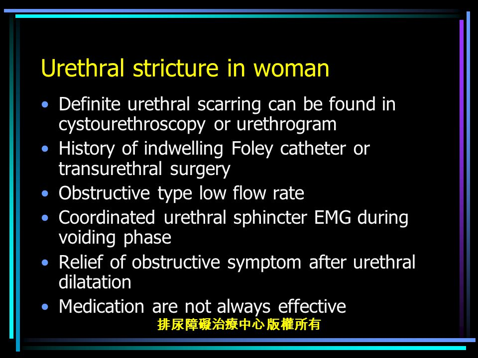 排尿障礙治療中心 版權所有 Urethral stricture in woman Definite urethral scarring can be found in cystourethroscopy or urethrogram History of indwelling Foley catheter or transurethral surgery Obstructive type low flow rate Coordinated urethral sphincter EMG during voiding phase Relief of obstructive symptom after urethral dilatation Medication are not always effective