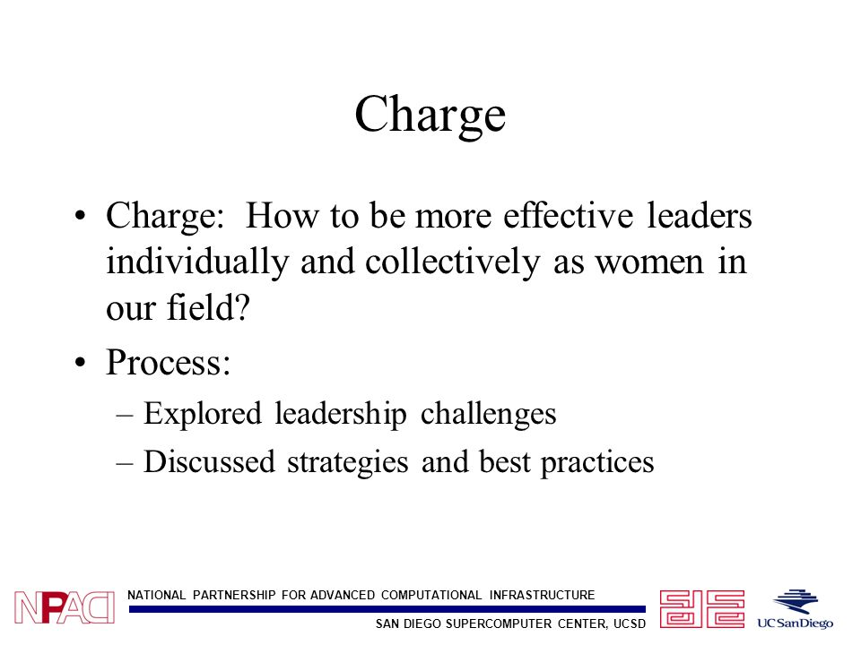 SAN DIEGO SUPERCOMPUTER CENTER, UCSD NATIONAL PARTNERSHIP FOR ADVANCED COMPUTATIONAL INFRASTRUCTURE Charge Charge: How to be more effective leaders individually and collectively as women in our field.
