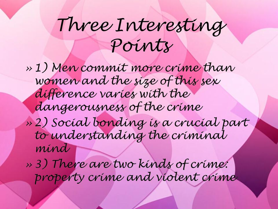 Three Interesting Points »1) Men commit more crime than women and the size of this sex difference varies with the dangerousness of the crime »2) Socia