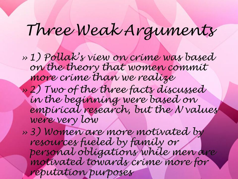 Three Weak Arguments »1) Pollak's view on crime was based on the theory that women commit more crime than we realize »2) Two of the three facts discus