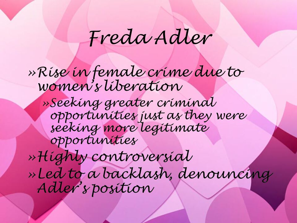 Freda Adler »Rise in female crime due to women's liberation »Seeking greater criminal opportunities just as they were seeking more legitimate opportunities »Highly controversial »Led to a backlash, denouncing Adler's position »Rise in female crime due to women's liberation »Seeking greater criminal opportunities just as they were seeking more legitimate opportunities »Highly controversial »Led to a backlash, denouncing Adler's position