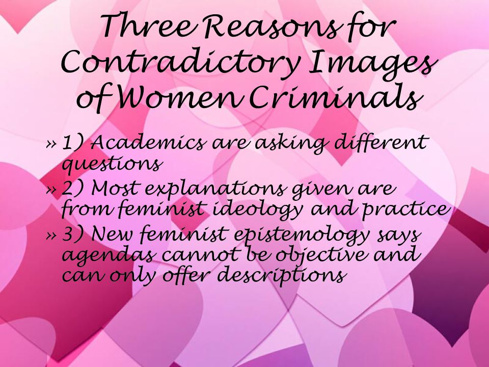 Three Reasons for Contradictory Images of Women Criminals »1) Academics are asking different questions »2) Most explanations given are from feminist ideology and practice »3) New feminist epistemology says agendas cannot be objective and can only offer descriptions »1) Academics are asking different questions »2) Most explanations given are from feminist ideology and practice »3) New feminist epistemology says agendas cannot be objective and can only offer descriptions