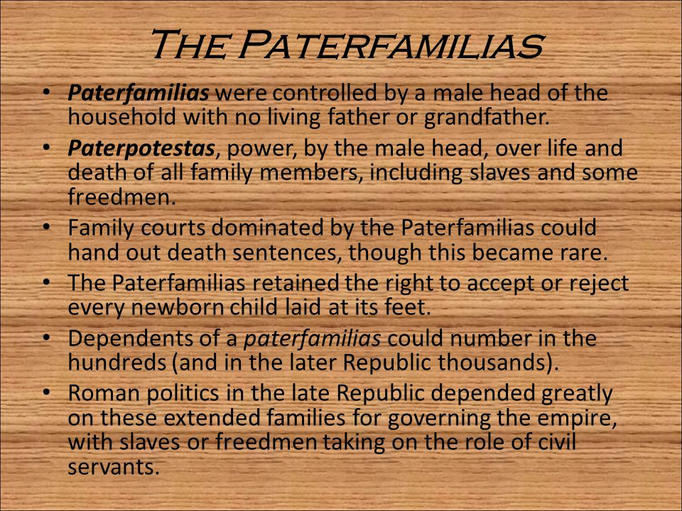 The Paterfamilias Paterfamilias were controlled by a male head of the household with no living father or grandfather. Paterpotestas, power, by the mal