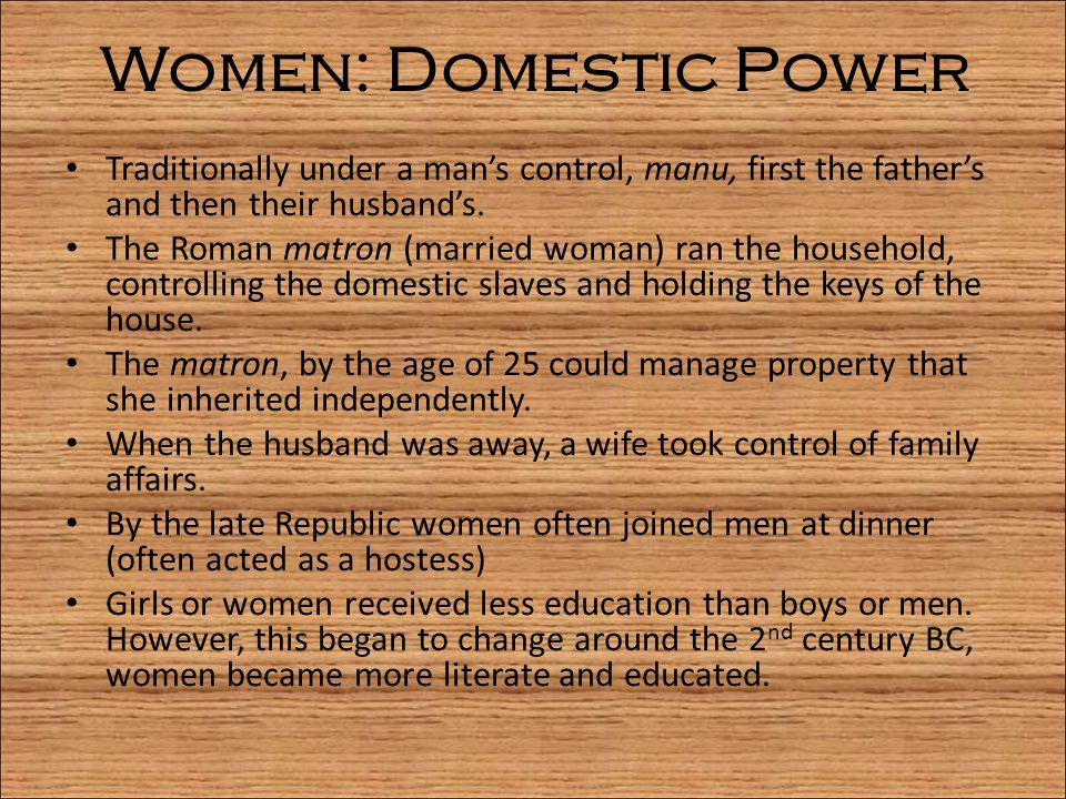 Women: Domestic Power Traditionally under a man's control, manu, first the father's and then their husband's. The Roman matron (married woman) ran the