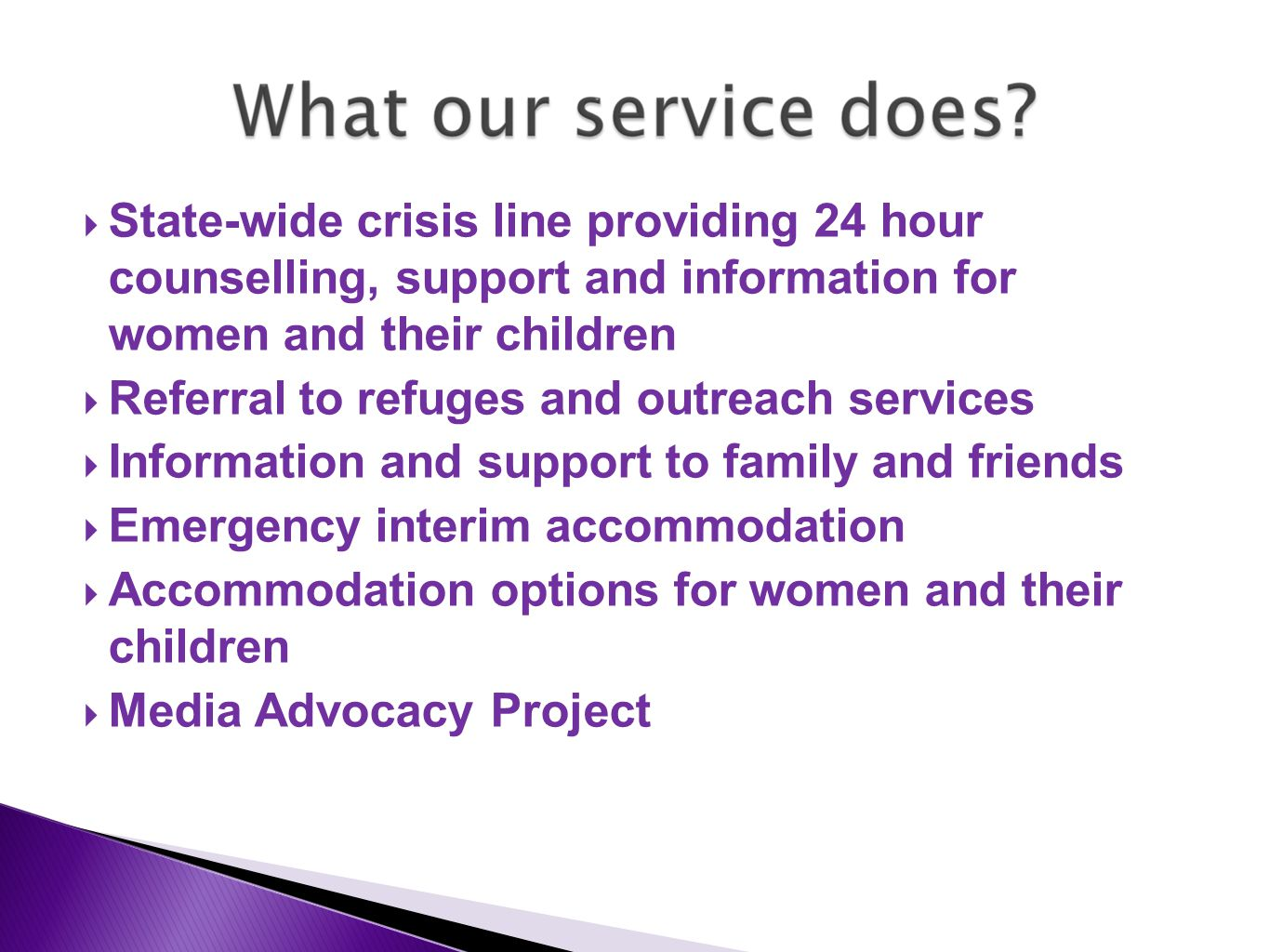  State-wide crisis line providing 24 hour counselling, support and information for women and their children  Referral to refuges and outreach services  Information and support to family and friends  Emergency interim accommodation  Accommodation options for women and their children  Media Advocacy Project