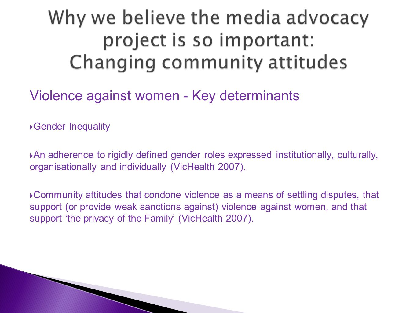  Providing women's perspective and lived experience  Women as advocates, rather than 'victims' – Giving voice to women's strength  Challenging stereotypes by providing diverse voices  Passionate, authentic and engaging  Making statistics real: Real women, real experience research (not just research findings or statistics) – Connecting with people to change attitudes  Local or comparative (matching up speakers with audience)
